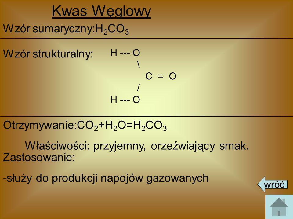 Kwas Węglowy Wzór sumaryczny:H 2 CO 3 Wzór strukturalny: Otrzymywanie:CO 2 +H 2 O=H 2 CO 3 Zastosowanie: -służy do produkcji napojów gazowanych Właści
