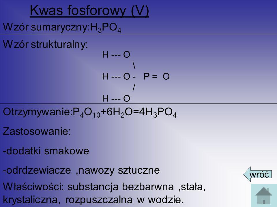 Kwas fosforowy (V) Wzór sumaryczny:H 3 PO 4 Wzór strukturalny: Otrzymywanie:P 4 O 10 +6H 2 O=4H 3 PO 4 Zastosowanie: -dodatki smakowe -odrdzewiacze,na