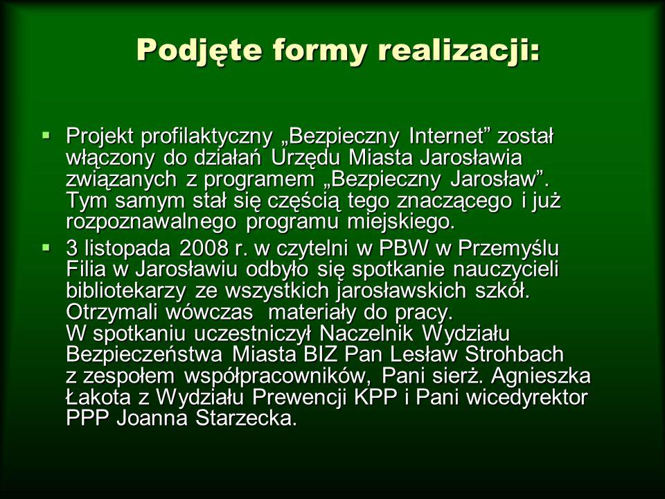 Podjęte formy realizacji: Projekt profilaktyczny Bezpieczny Internet został włączony do działań Urzędu Miasta Jarosławia związanych z programem Bezpie
