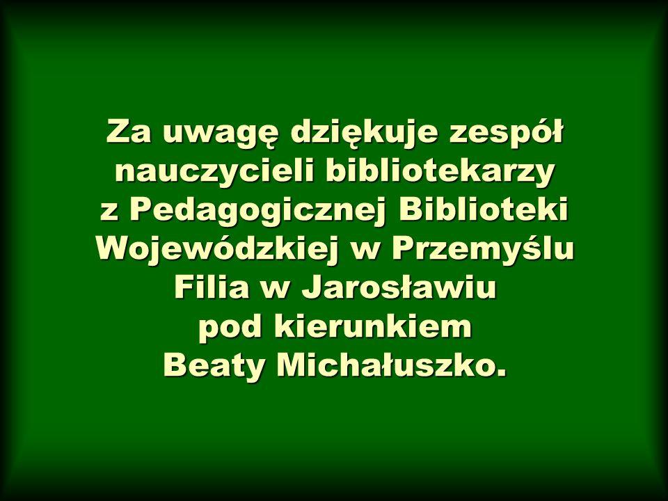 Za uwagę dziękuje zespół nauczycieli bibliotekarzy z Pedagogicznej Biblioteki Wojewódzkiej w Przemyślu Filia w Jarosławiu pod kierunkiem Beaty Michału