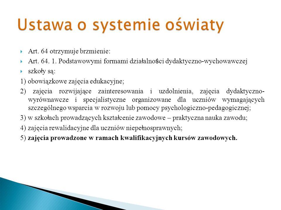 Art. 64 otrzymuje brzmienie: Art. 64. 1. Podstawowymi formami dzia ł alno ś ci dydaktyczno-wychowawczej szko ł y są: 1) obowiązkowe zajęcia edukacyjne