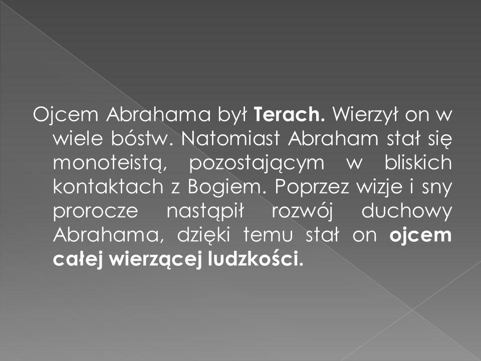 Ojcem Abrahama był Terach. Wierzył on w wiele bóstw. Natomiast Abraham stał się monoteistą, pozostającym w bliskich kontaktach z Bogiem. Poprzez wizje