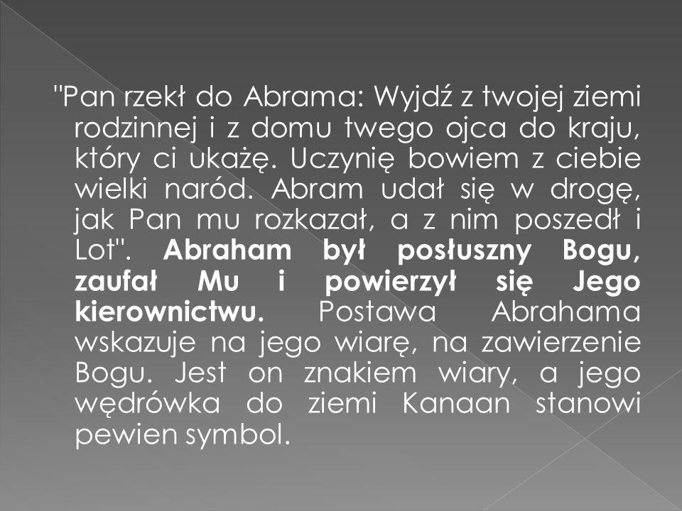Pan rzekł do Abrama: Wyjdź z twojej ziemi rodzinnej i z domu twego ojca do kraju, który ci ukażę.