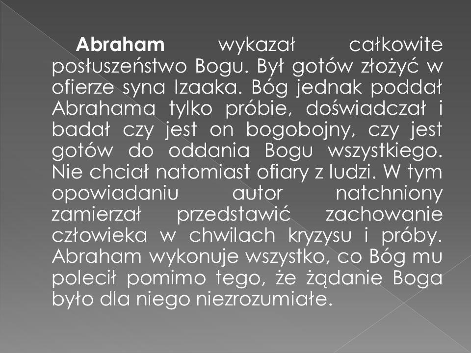 Abraham wykazał całkowite posłuszeństwo Bogu. Był gotów złożyć w ofierze syna Izaaka. Bóg jednak poddał Abrahama tylko próbie, doświadczał i badał czy