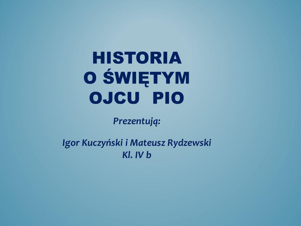 HISTORIA O ŚWIĘTYM OJCU PIO Prezentują: Igor Kuczyński i Mateusz Rydzewski Kl. IV b