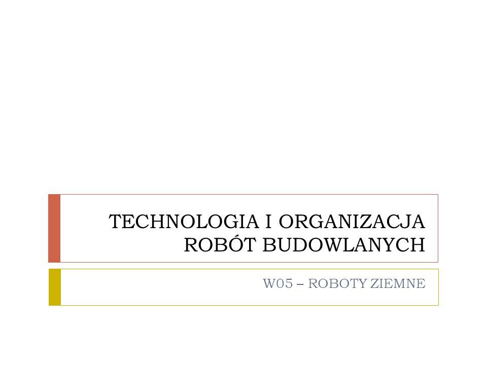 TECHNOLOGIA I ORGANIZACJA ROBÓT BUDOWLANYCH W05 – ROBOTY ZIEMNE