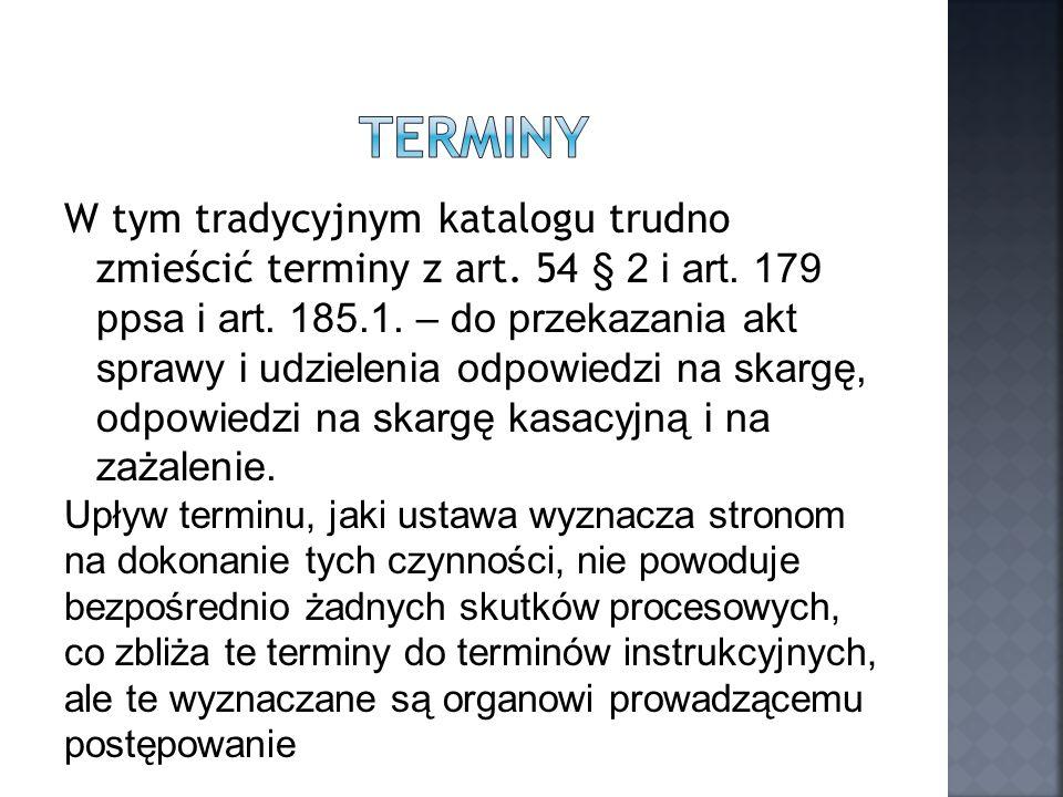 W tym tradycyjnym katalogu trudno zmieścić terminy z art. 54 § 2 i art. 179 ppsa i art. 185.1. – do przekazania akt sprawy i udzielenia odpowiedzi na