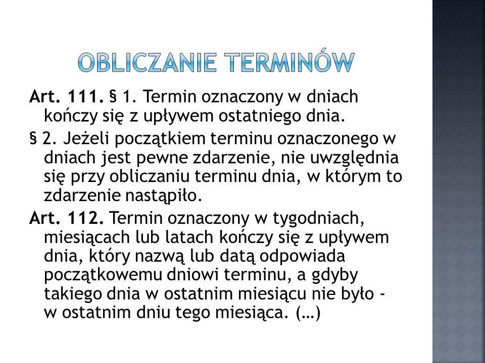 Art. 111. § 1. Termin oznaczony w dniach kończy się z upływem ostatniego dnia. § 2. Jeżeli początkiem terminu oznaczonego w dniach jest pewne zdarzeni
