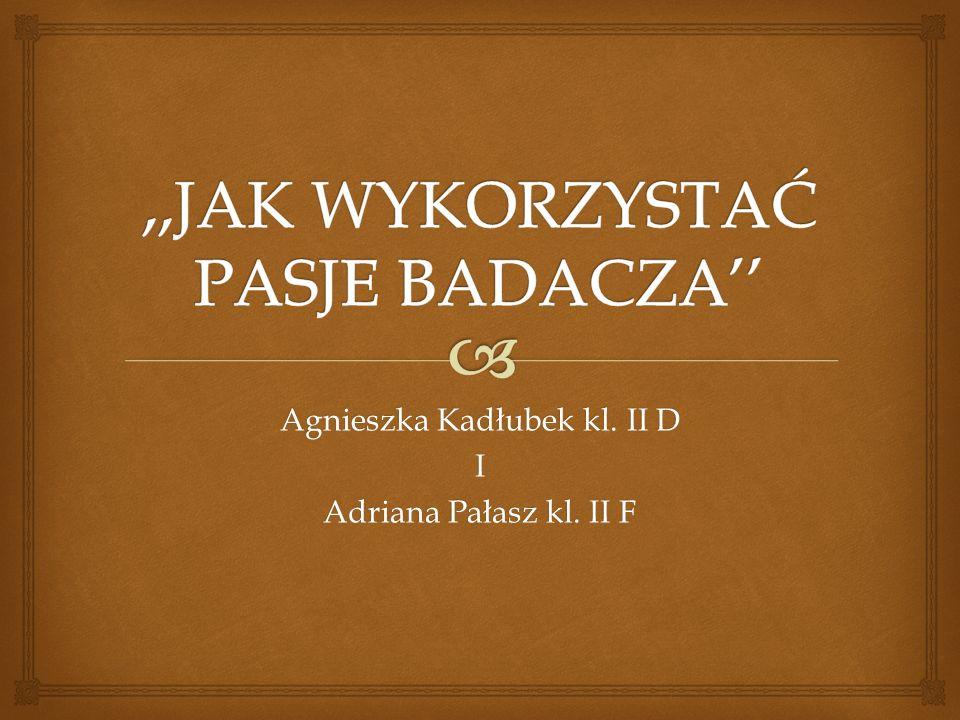 Agnieszka Kadłubek kl. II D I Adriana Pałasz kl. II F