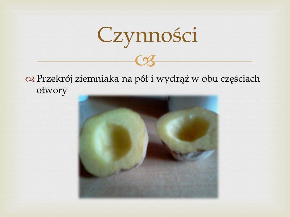 Przekrój ziemniaka na pół i wydrąż w obu częściach otwory Czynności