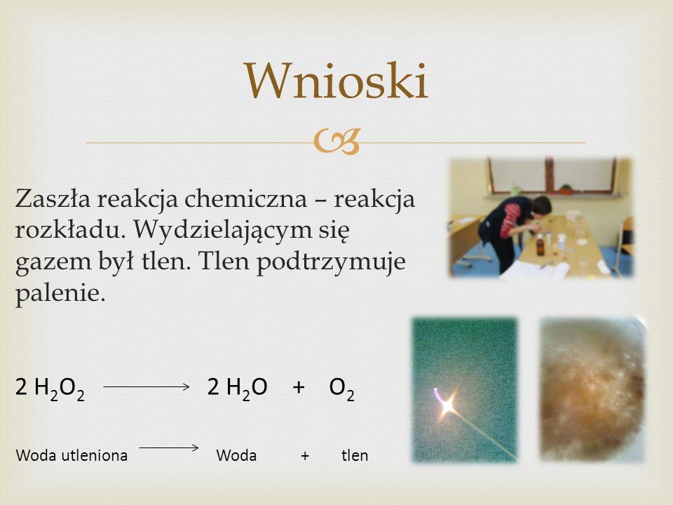 Zaszła reakcja chemiczna – reakcja rozkładu. Wydzielającym się gazem był tlen. Tlen podtrzymuje palenie. Wnioski 2 H 2 O 2 2 H 2 O + O 2 Woda utlenion