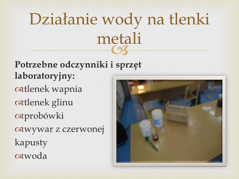 Potrzebne odczynniki i sprzęt laboratoryjny: tlenek wapnia tlenek glinu probówki wywar z czerwonej kapusty woda Działanie wody na tlenki metali