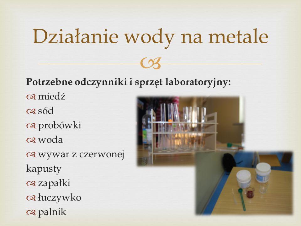 Potrzebne odczynniki i sprzęt laboratoryjny: miedź sód probówki woda wywar z czerwonej kapusty zapałki łuczywko palnik Działanie wody na metale