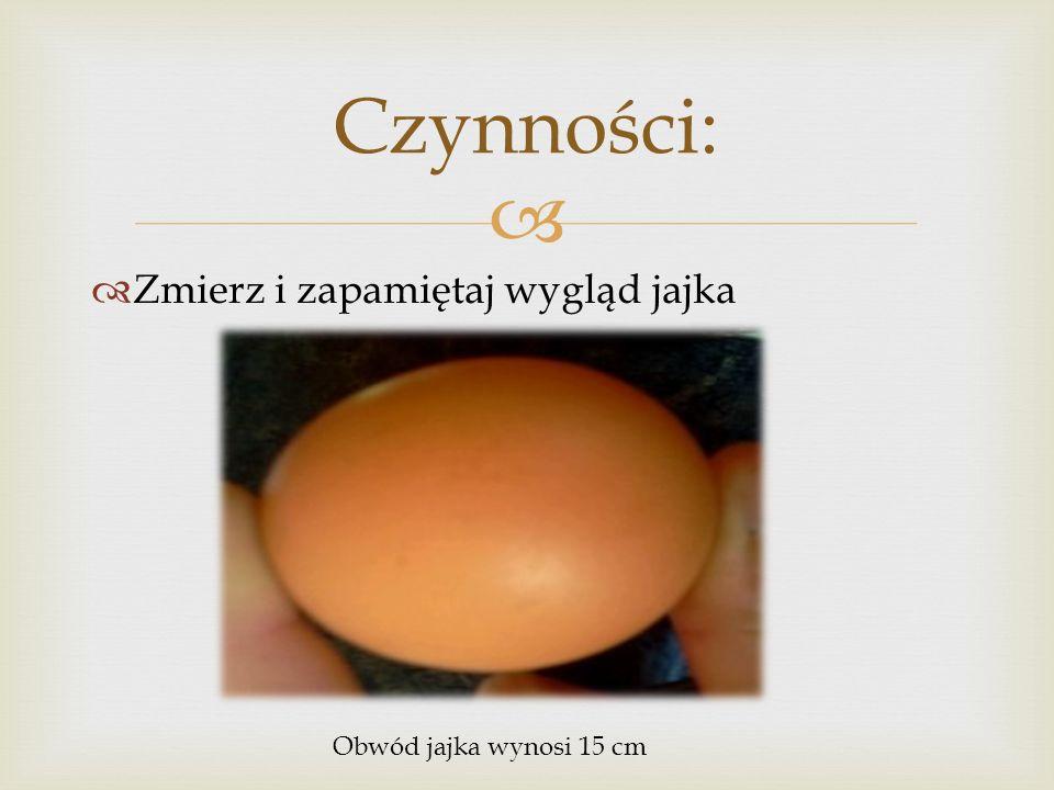 Zmierz i zapamiętaj wygląd jajka Czynności: Obwód jajka wynosi 15 cm