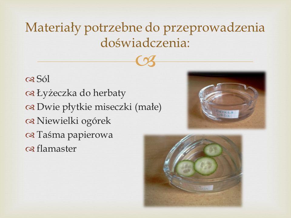 Sól Łyżeczka do herbaty Dwie płytkie miseczki (małe) Niewielki ogórek Taśma papierowa flamaster Materiały potrzebne do przeprowadzenia doświadczenia: