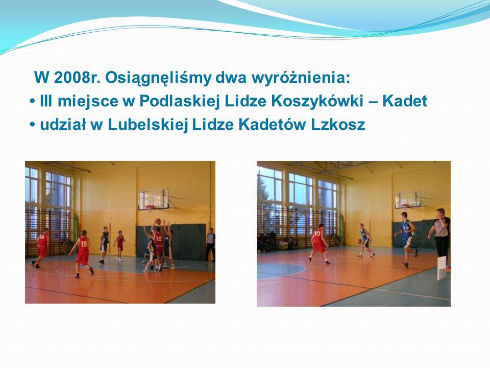 W 2008r. Osiągnęliśmy dwa wyróżnienia: III miejsce w Podlaskiej Lidze Koszykówki – Kadet udział w Lubelskiej Lidze Kadetów Lzkosz