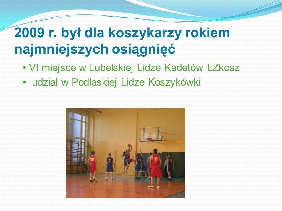 2009 r. był dla koszykarzy rokiem najmniejszych osiągnięć VI miejsce w Lubelskiej Lidze Kadetów LZkosz udział w Podlaskiej Lidze Koszykówki