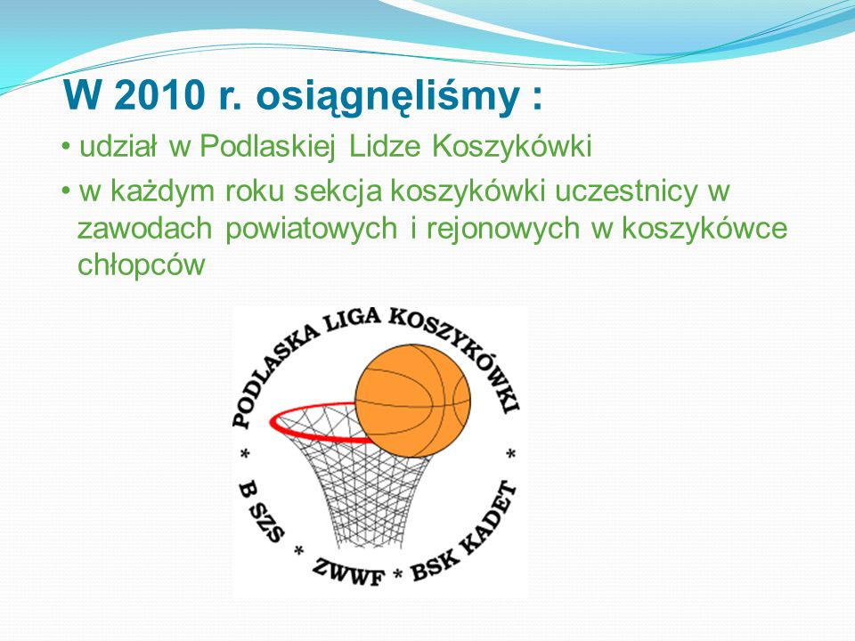 W 2010 r. osiągnęliśmy : udział w Podlaskiej Lidze Koszykówki w każdym roku sekcja koszykówki uczestnicy w zawodach powiatowych i rejonowych w koszykó