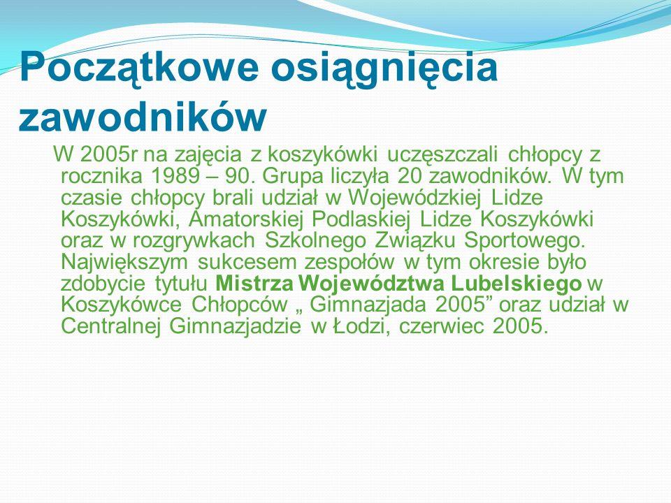 Początkowe osiągnięcia zawodników W 2005r na zajęcia z koszykówki uczęszczali chłopcy z rocznika 1989 – 90. Grupa liczyła 20 zawodników. W tym czasie