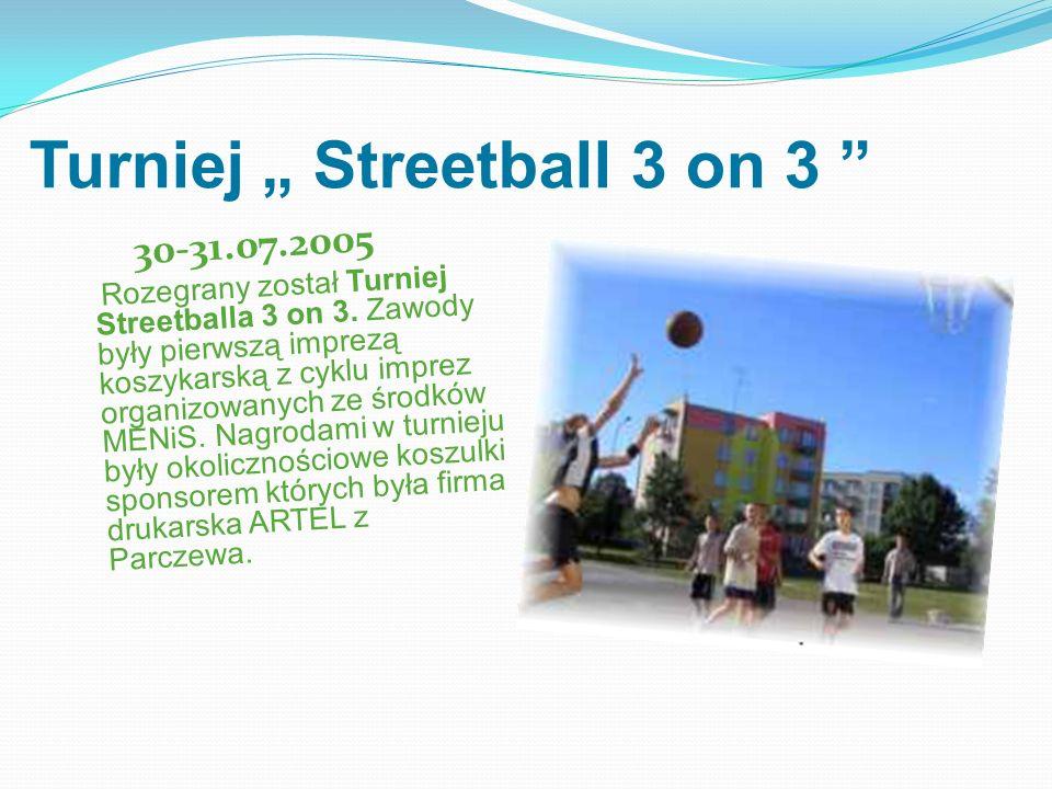Turniej Streetball 3 on 3 30-31.07.2005 Rozegrany został Turniej Streetballa 3 on 3. Zawody były pierwszą imprezą koszykarską z cyklu imprez organizow