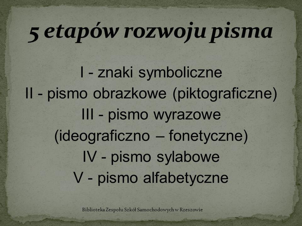 I - znaki symboliczne II - pismo obrazkowe (piktograficzne) III - pismo wyrazowe (ideograficzno – fonetyczne) IV - pismo sylabowe V - pismo alfabetycz