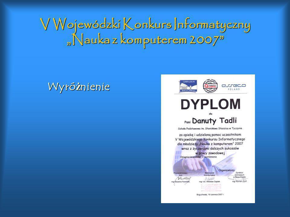 V Wojewódzki Konkurs Informatyczny Nauka z komputerem 2007 Wyró ż nienie