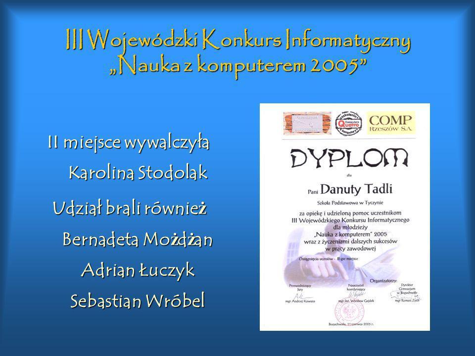 III Wojewódzki Konkurs Informatyczny Nauka z komputerem 2005 II miejsce wywalczyła Karolina Stodolak Udział brali równie ż Bernadeta Mo ż d ż an Adria
