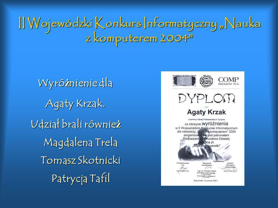 II Wojewódzki Konkurs Informatyczny Nauka z komputerem 2004 Wyró ż nienie dla Agaty Krzak. Udział brali równie ż Magdalena Trela Tomasz Skotnicki Patr
