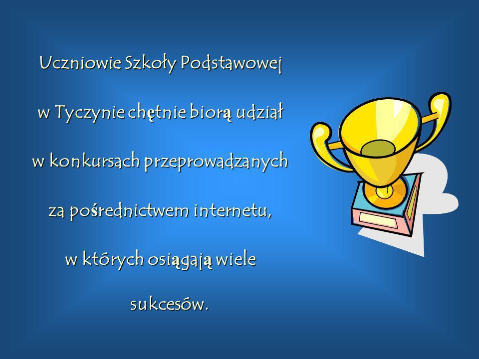 Uczniowie Szkoły Podstawowej w Tyczynie ch ę tnie bior ą udział w konkursach przeprowadzanych za po ś rednictwem internetu, w których osi ą gaj ą wiel