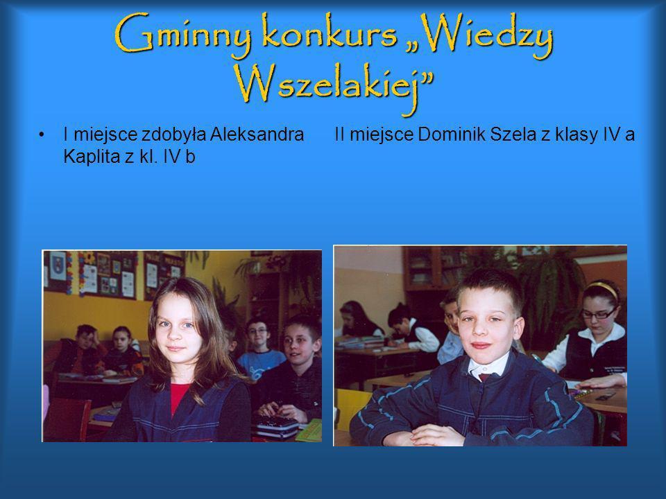Gminny konkurs Wiedzy Wszelakiej I miejsce zdobyła Aleksandra Kaplita z kl. IV b II miejsce Dominik Szela z klasy IV a