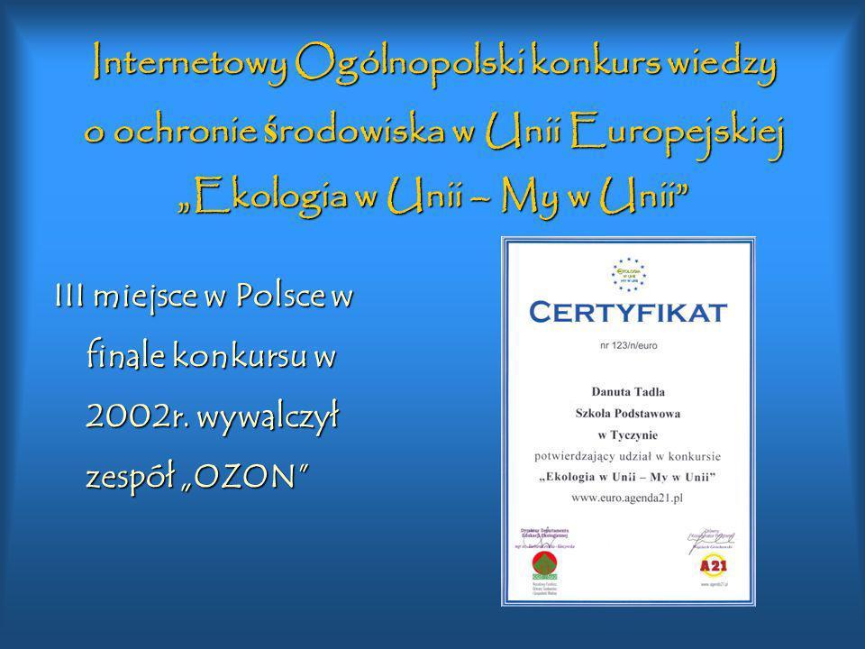 Internetowy Ogólnopolski konkurs wiedzy o ochronie ś rodowiska w Unii Europejskiej Ekologia w Unii – My w Unii VIII miejsce w Polsce w finale konkursu w 2003r.
