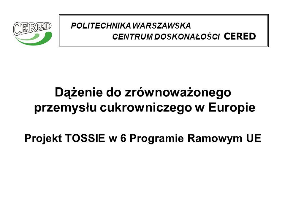 Dążenie do zrównoważonego przemysłu cukrowniczego w Europie Projekt TOSSIE w 6 Programie Ramowym UE POLITECHNIKA WARSZAWSKA CENTRUM DOSKONAŁOŚCI CERED