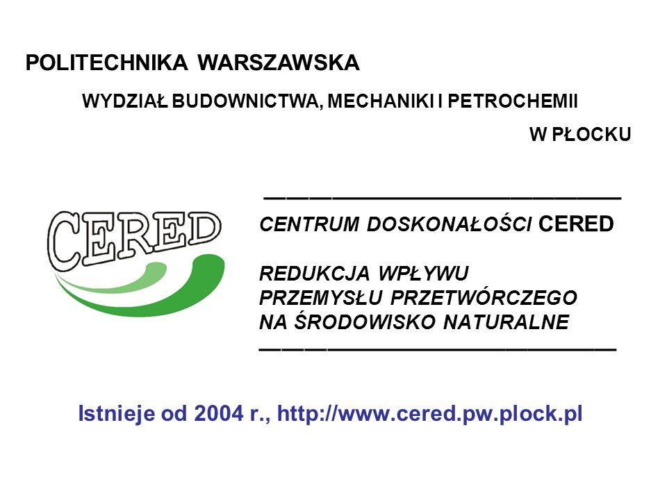CENTRUM DOSKONAŁOŚCI CERED REDUKCJA WPŁYWU PRZEMYSŁU PRZETWÓRCZEGO NA ŚRODOWISKO NATURALNE Istnieje od 2004 r., http://www.cered.pw.plock.pl POLITECHNIKA WARSZAWSKA WYDZIAŁ BUDOWNICTWA, MECHANIKI I PETROCHEMII W PŁOCKU