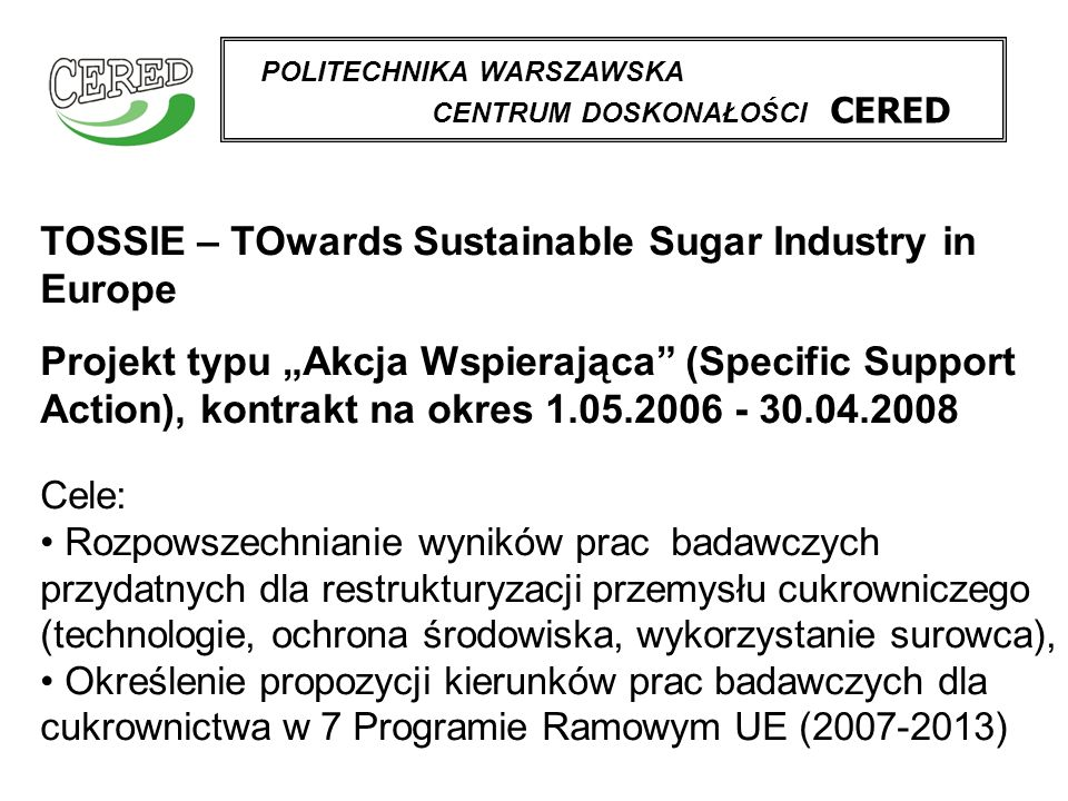 POLITECHNIKA WARSZAWSKA CENTRUM DOSKONAŁOŚCI CERED TOSSIE – TOwards Sustainable Sugar Industry in Europe Projekt typu Akcja Wspierająca (Specific Support Action), kontrakt na okres 1.05.2006 - 30.04.2008 Cele: Rozpowszechnianie wyników prac badawczych przydatnych dla restrukturyzacji przemysłu cukrowniczego (technologie, ochrona środowiska, wykorzystanie surowca), Określenie propozycji kierunków prac badawczych dla cukrownictwa w 7 Programie Ramowym UE (2007-2013)