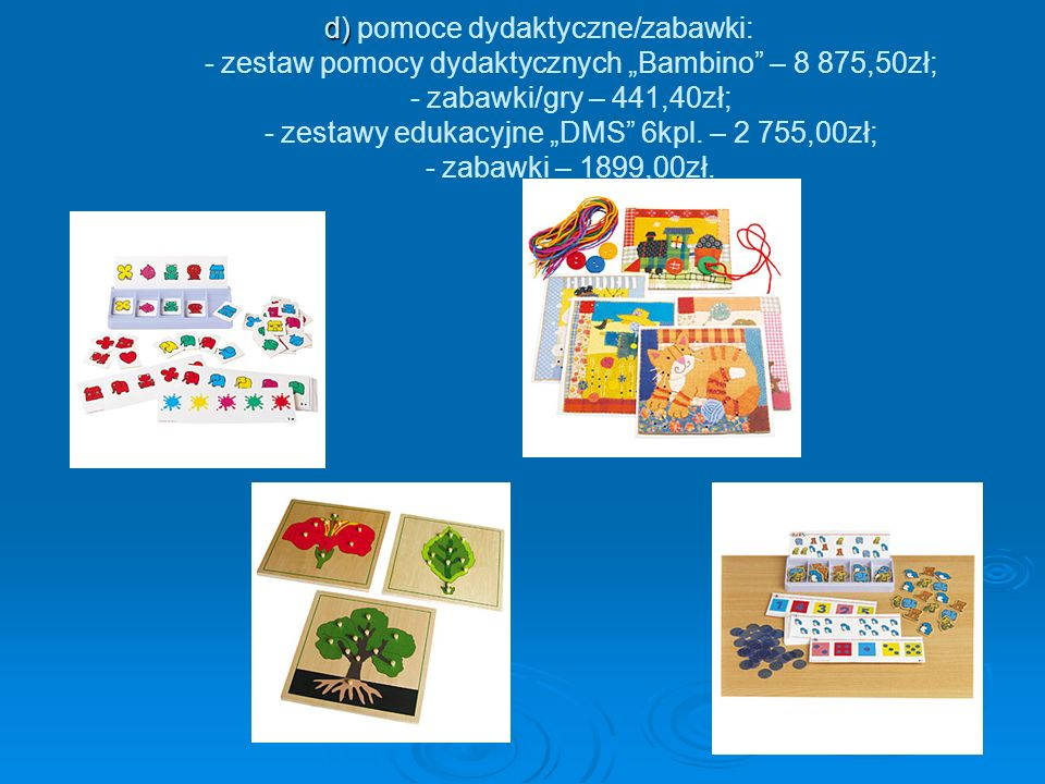 d) d) pomoce dydaktyczne/zabawki: - zestaw pomocy dydaktycznych Bambino – 8 875,50zł; - zabawki/gry – 441,40zł; - zestawy edukacyjne DMS 6kpl.