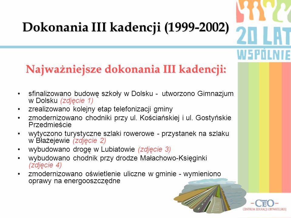 Dokonania III kadencji (1999-2002) Najważniejsze dokonania III kadencji: sfinalizowano budowę szkoły w Dolsku - utworzono Gimnazjum w Dolsku (zdjęcie