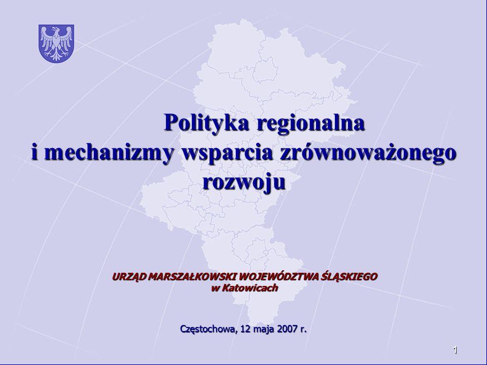 1 Polityka regionalna Polityka regionalna i mechanizmy wsparcia zrównoważonego rozwoju URZĄD MARSZAŁKOWSKI WOJEWÓDZTWA ŚLĄSKIEGO w Katowicach Częstoch