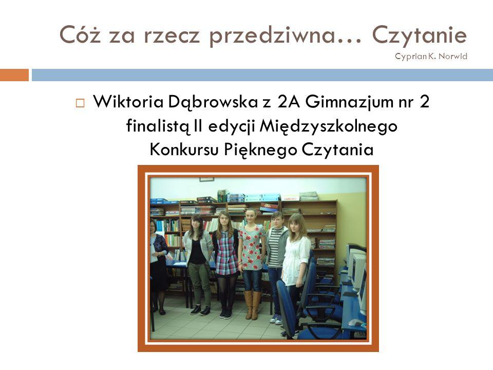 Cóż za rzecz przedziwna… Czytanie Cyprian K. Norwid Wiktoria Dąbrowska z 2A Gimnazjum nr 2 finalistą II edycji Międzyszkolnego Konkursu Pięknego Czyta