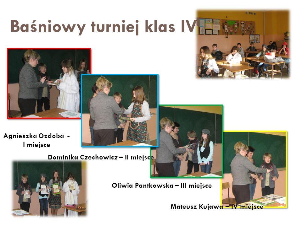 Baśniowy turniej klas IV Agnieszka Ozdoba - I miejsce Mateusz Kujawa – IV miejsce Dominika Czechowicz – II miejsce Oliwia Pantkowska – III miejsce