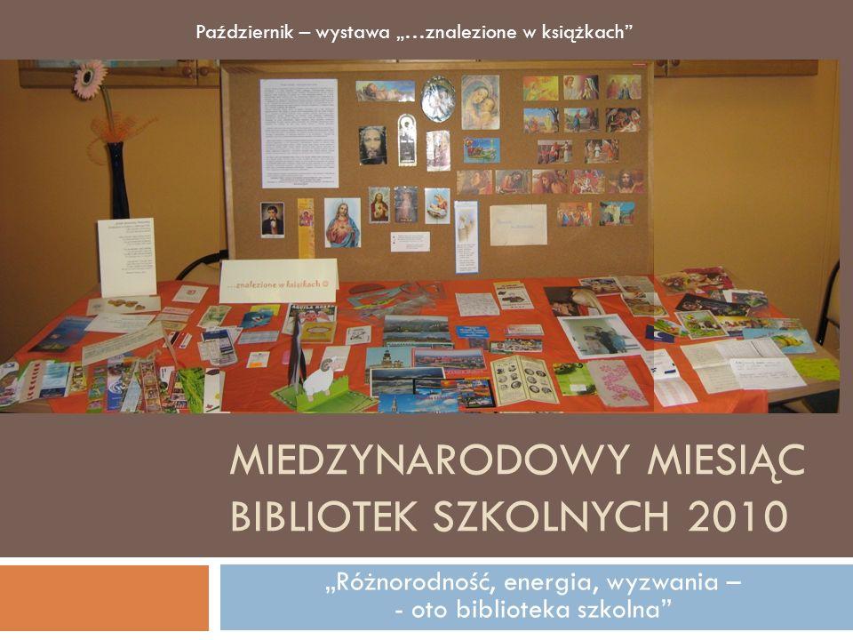 MIEDZYNARODOWY MIESIĄC BIBLIOTEK SZKOLNYCH 2010 Różnorodność, energia, wyzwania – - oto biblioteka szkolna Październik – wystawa …znalezione w książka