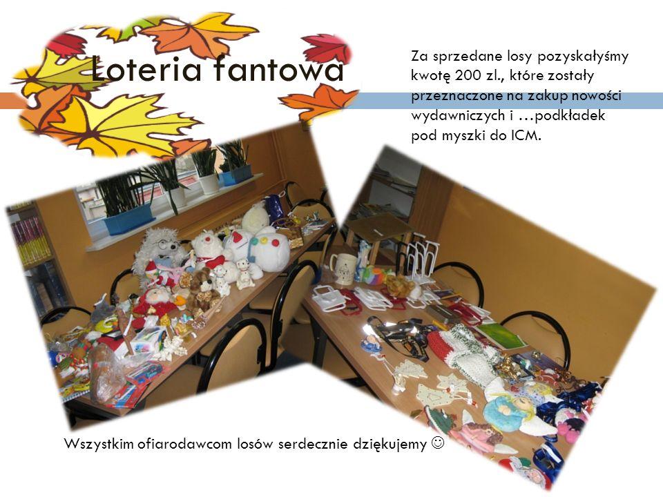 Loteria fantowa Za sprzedane losy pozyskałyśmy kwotę 200 zl., które zostały przeznaczone na zakup nowości wydawniczych i …podkładek pod myszki do ICM.