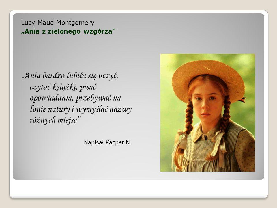Lucy Maud Montgomery Ania z zielonego wzgórza Ania bardzo lubiła się uczyć, czytać książki, pisać opowiadania, przebywać na łonie natury i wymyślać na