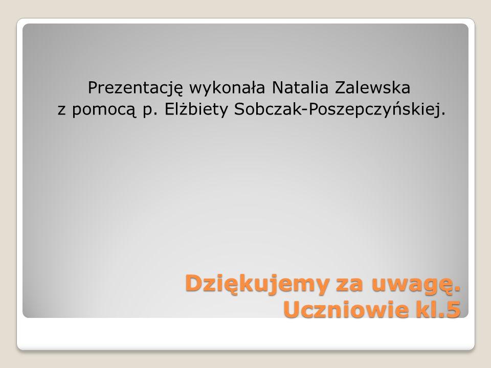 Dziękujemy za uwagę. Uczniowie kl.5 Prezentację wykonała Natalia Zalewska z pomocą p. Elżbiety Sobczak-Poszepczyńskiej.