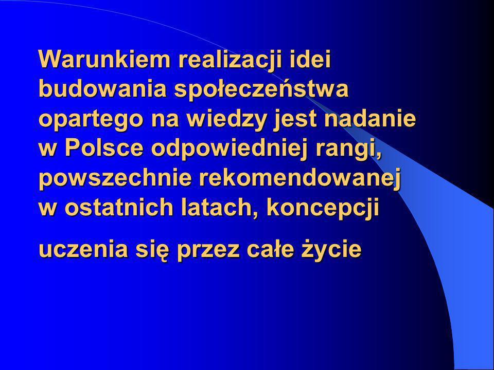 Warunkiem realizacji idei budowania społeczeństwa opartego na wiedzy jest nadanie w Polsce odpowiedniej rangi, powszechnie rekomendowanej w ostatnich latach, koncepcji uczenia się przez całe życie