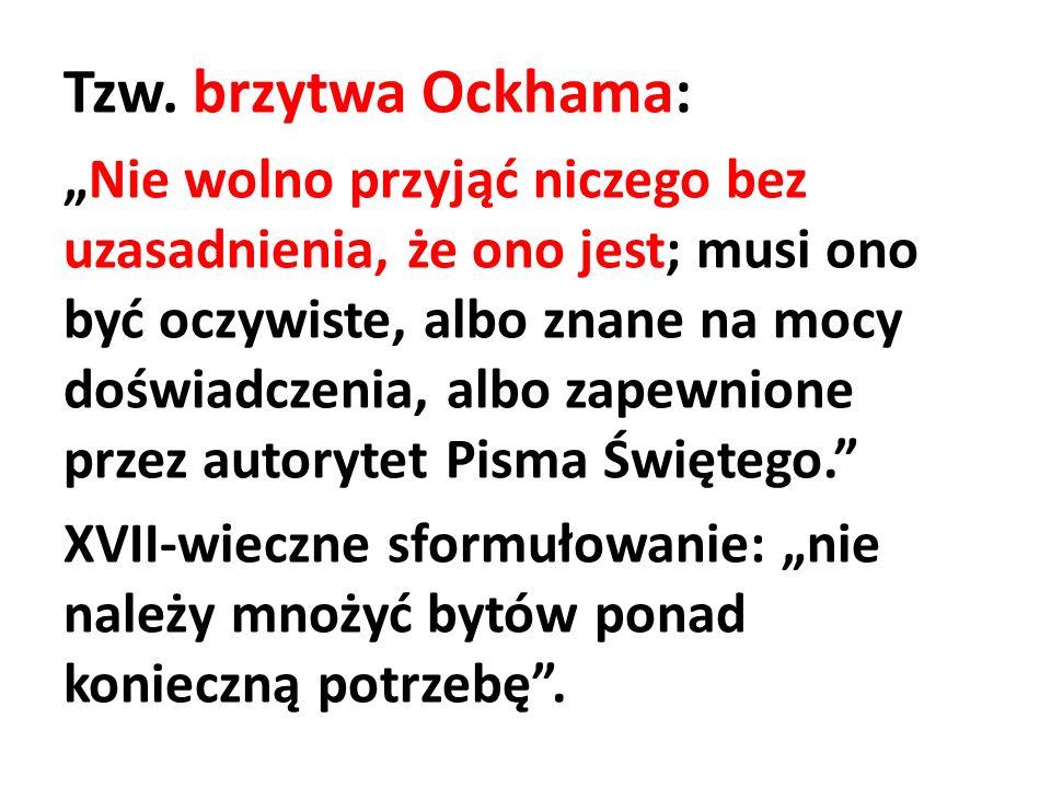Tzw. brzytwa Ockhama: Nie wolno przyjąć niczego bez uzasadnienia, że ono jest; musi ono być oczywiste, albo znane na mocy doświadczenia, albo zapewnio