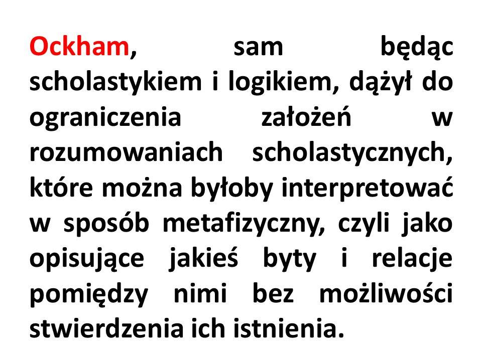 Ockham, sam będąc scholastykiem i logikiem, dążył do ograniczenia założeń w rozumowaniach scholastycznych, które można byłoby interpretować w sposób m