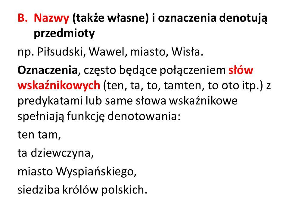B.Nazwy (także własne) i oznaczenia denotują przedmioty np. Piłsudski, Wawel, miasto, Wisła. Oznaczenia, często będące połączeniem słów wskaźnikowych