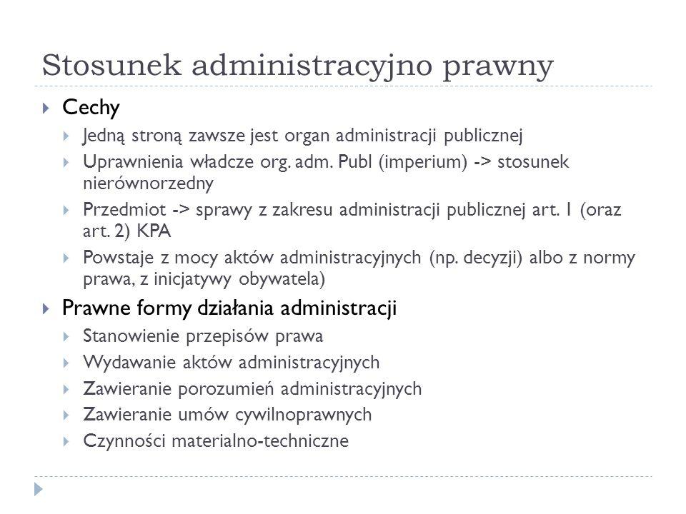 Stosunek administracyjno prawny Cechy Jedną stroną zawsze jest organ administracji publicznej Uprawnienia władcze org. adm. Publ (imperium) -> stosune