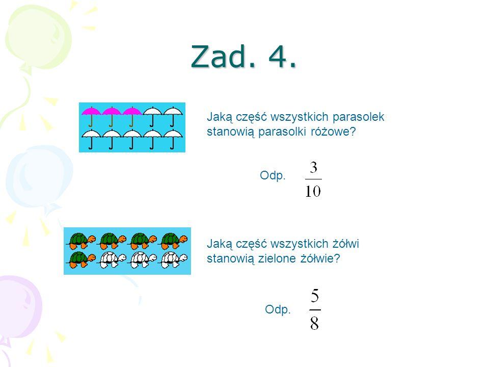 Zad. 4. Jaką część wszystkich parasolek stanowią parasolki różowe? Jaką część wszystkich żółwi stanowią zielone żółwie? Odp.