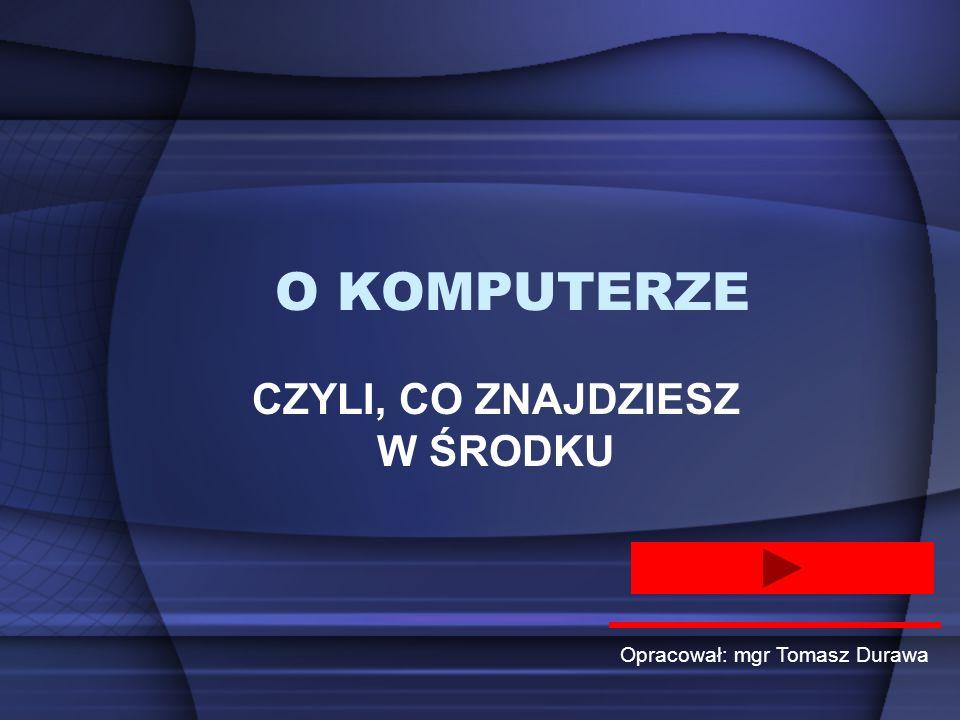 O KOMPUTERZE CZYLI, CO ZNAJDZIESZ W ŚRODKU Opracował: mgr Tomasz Durawa